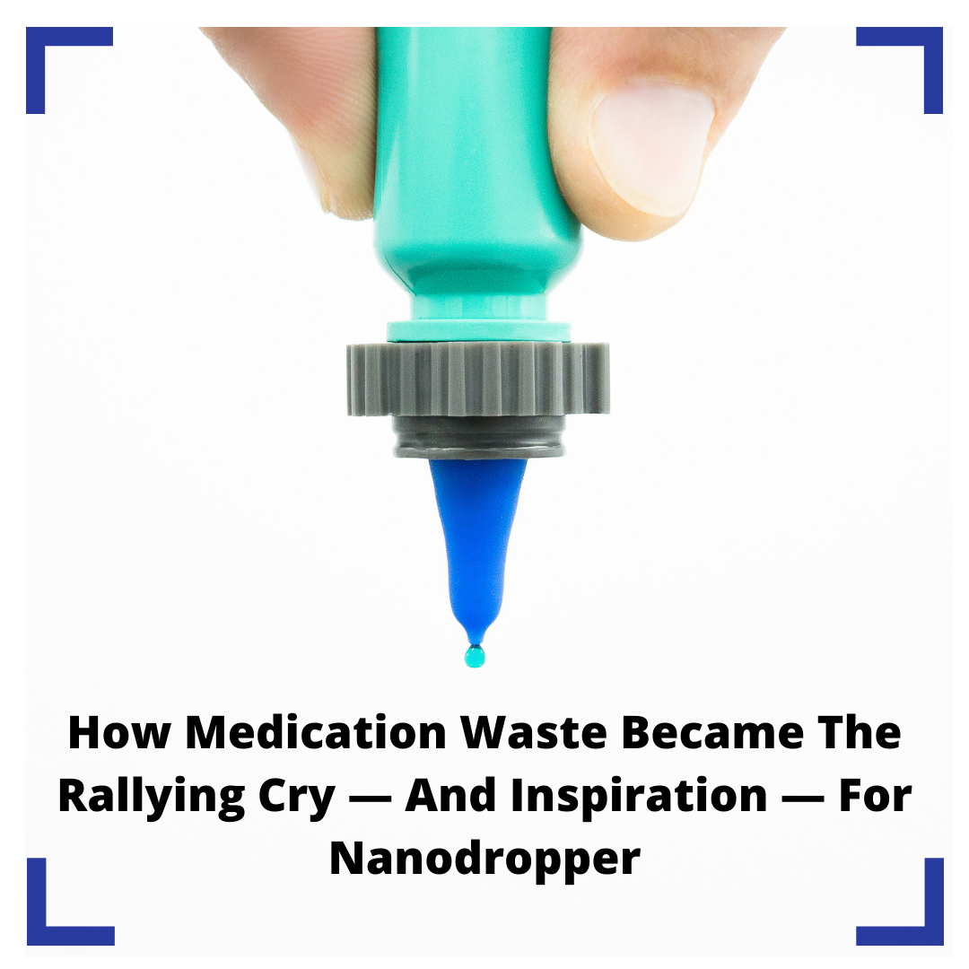 How Medication Waste Became The Rallying Cry — And Inspiration — For Nanodropper