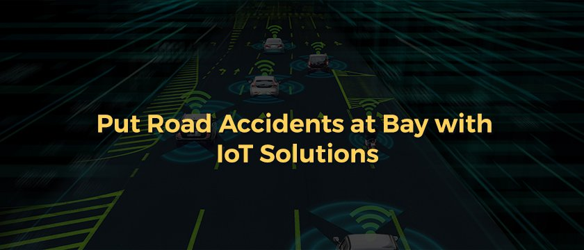 Put Road Accidents at Bay with IoT Solutions