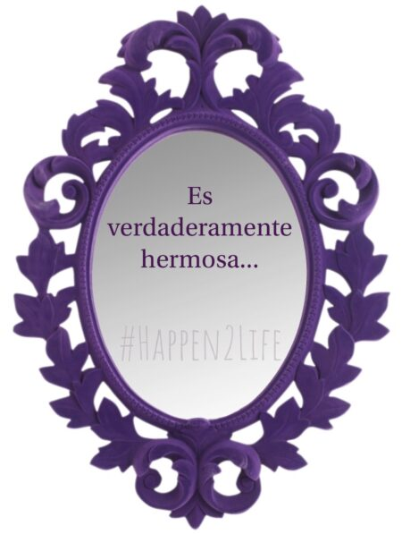 """image of a decorative mirror with the Spanish words, """"Es verdaderamente hermosa,"""" which means, """"you are truly beautiful"""" in English."""" Also includes #Happen2Life"""