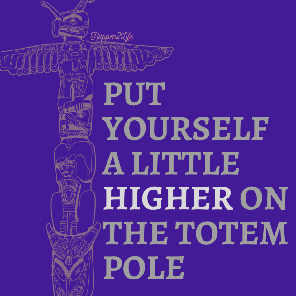 """Image of a totem pole with the words """"Put yourself a little higher on the Totem pole."""" The word 'higher' is highlighted."""