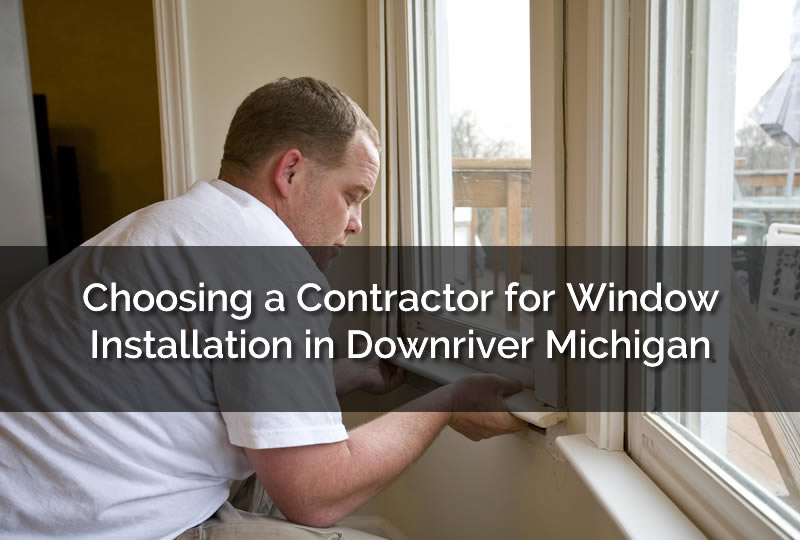 Choosing a Contractor for Window Installation in Downriver Michigan