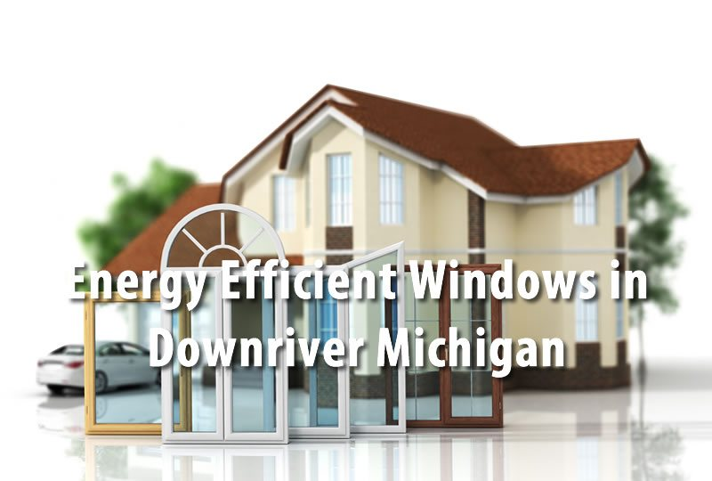 Energy Efficient Windows in Downriver Michigan