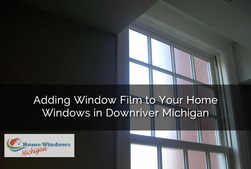 Adding Window Film to Your Home Windows in Downriver Michigan