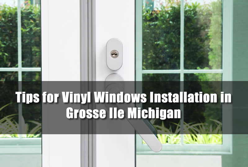 Tips for Vinyl Windows Installation in Grosse Ile Michigan