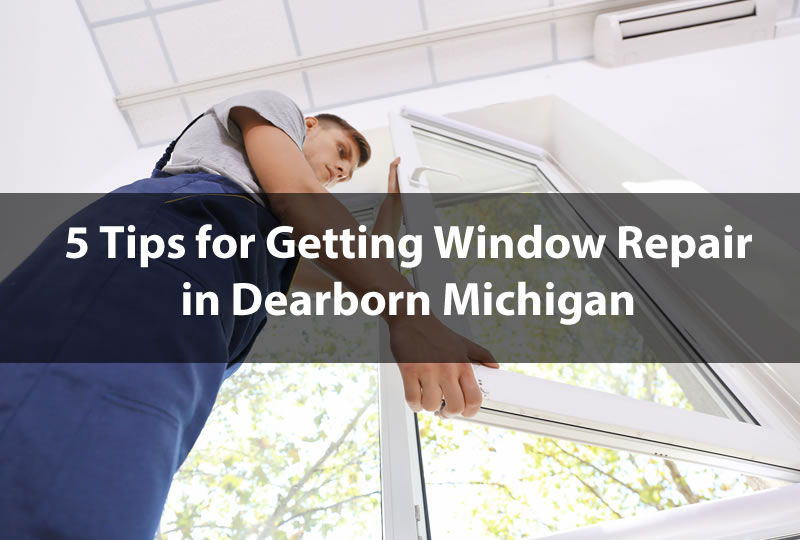 5 Tips for Getting Window Repair in Dearborn Michigan