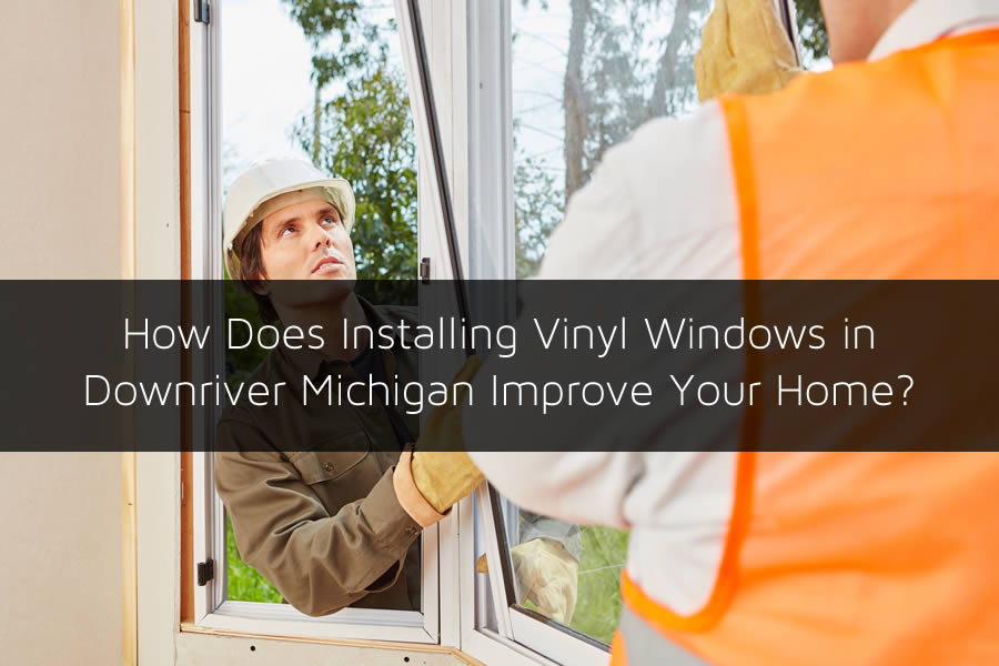 How Does Installing Vinyl Windows in Downriver Michigan Improve Your Home?
