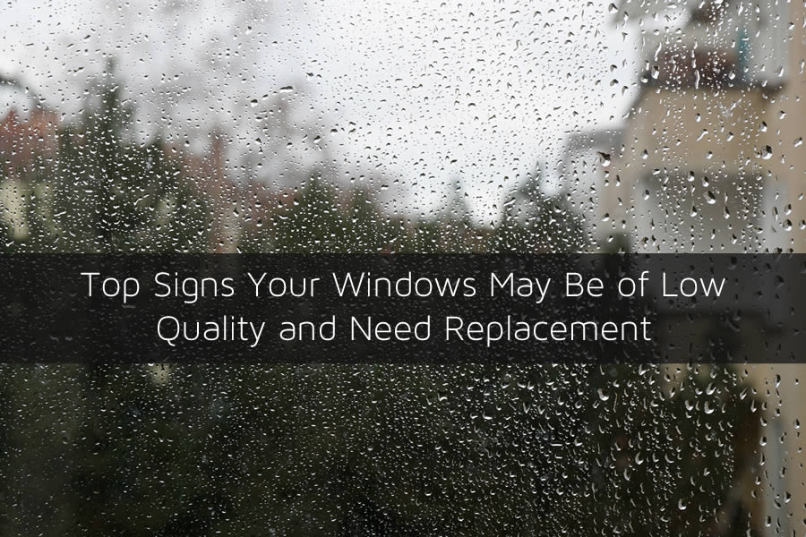 Top Signs Your Windows May Be of Low Quality and Need Replacement