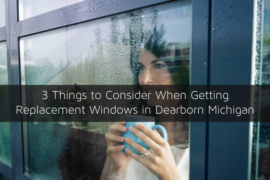 3 Things to Consider When Getting Replacement Windows in Dearborn Michigan