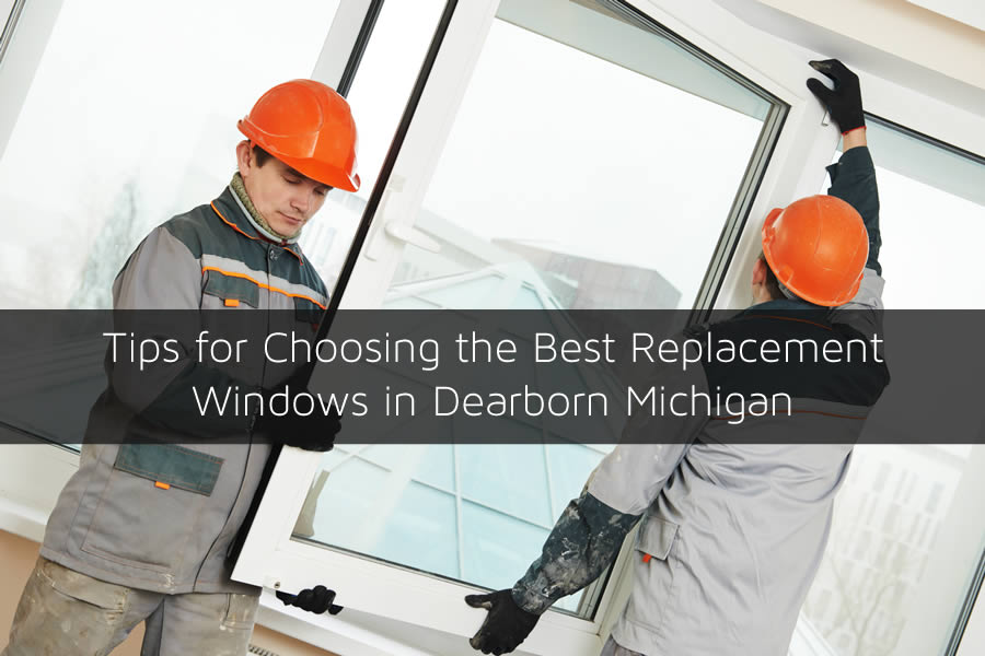 Tips for Choosing the Best Replacement Windows in Dearborn Michigan