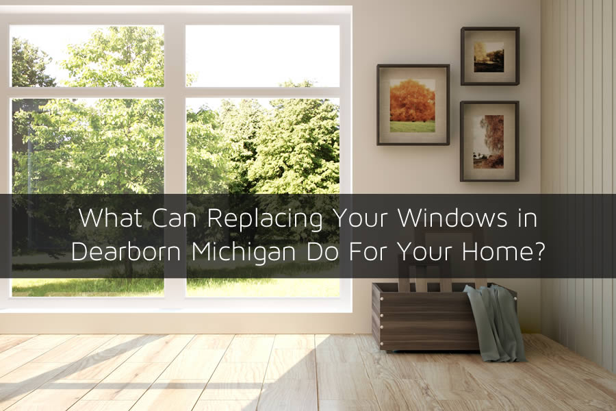 What Can Replacing Your Windows in Dearborn Michigan Do For Your Home?