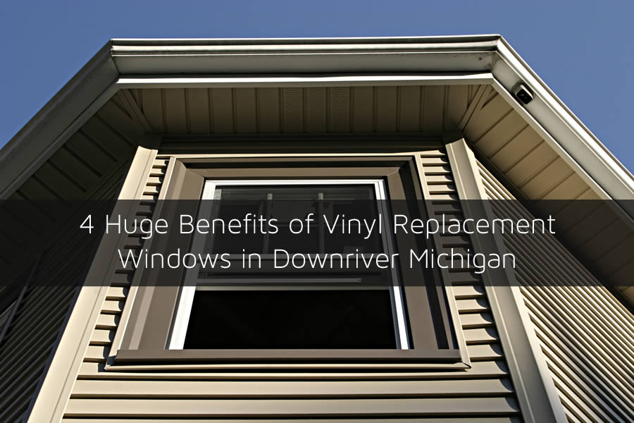 4 Huge Benefits of Vinyl Replacement Windows in Downriver Michigan