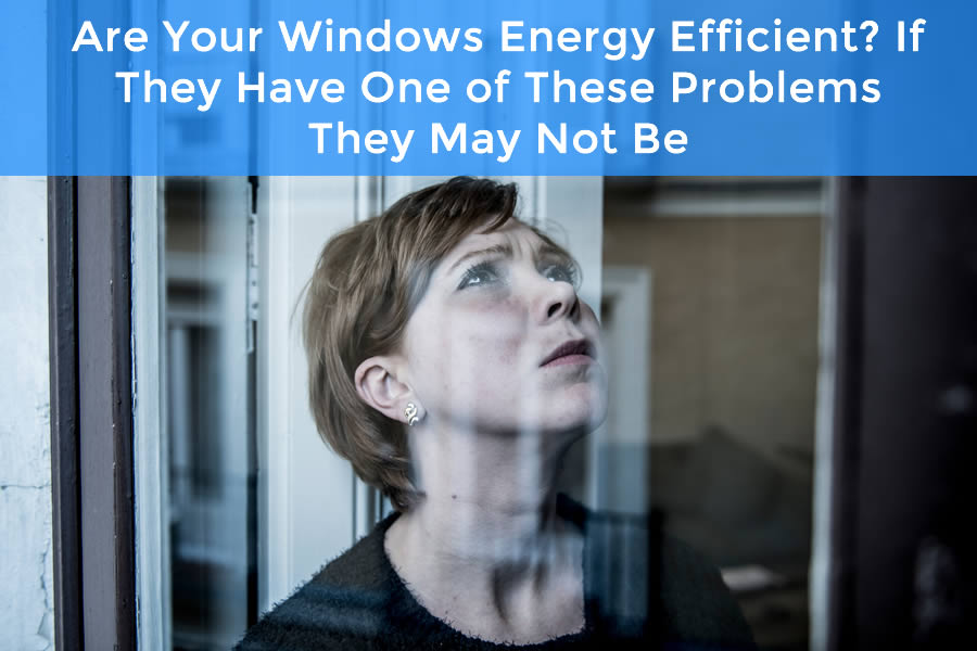 Are Your Windows Energy Efficient? If They Have One of These Problems They May Not Be