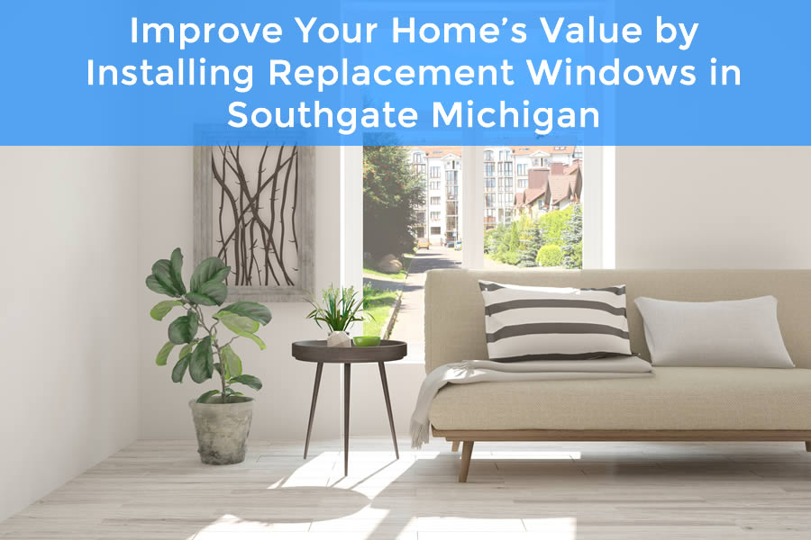 Improve Your Home's Value by Installing Replacement Windows in Southgate Michigan