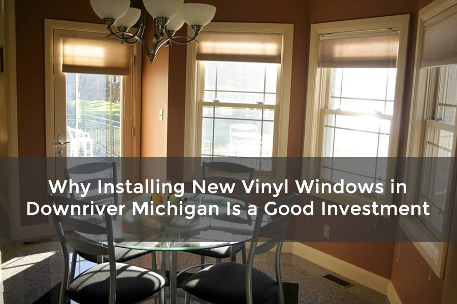 Why Installing New Vinyl Windows in Downriver Michigan Is a Good Investment
