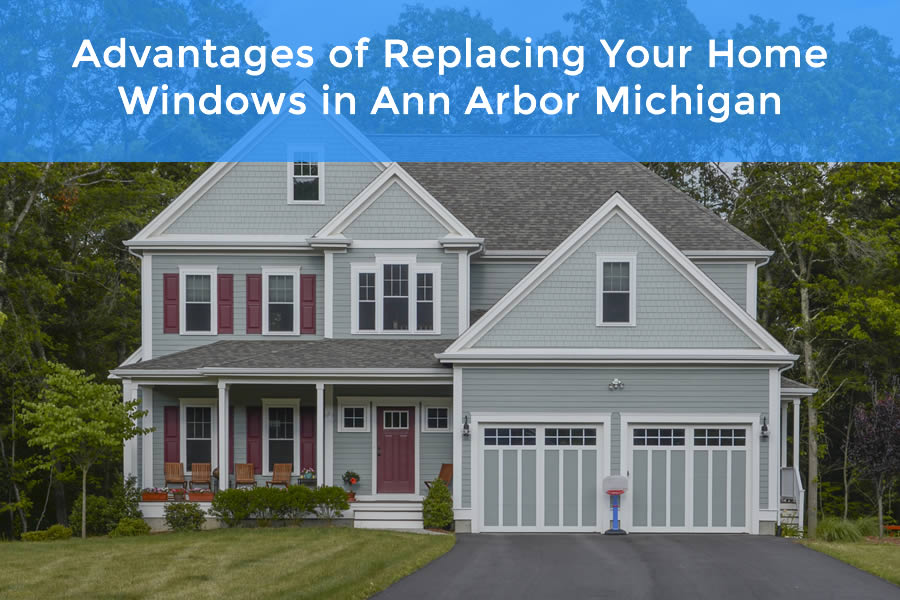 Advantages of Replacing Your Home Windows in Ann Arbor Michigan