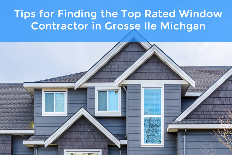 Tips for Finding the Top Rated Window Contractor in Grosse Ile Michgan
