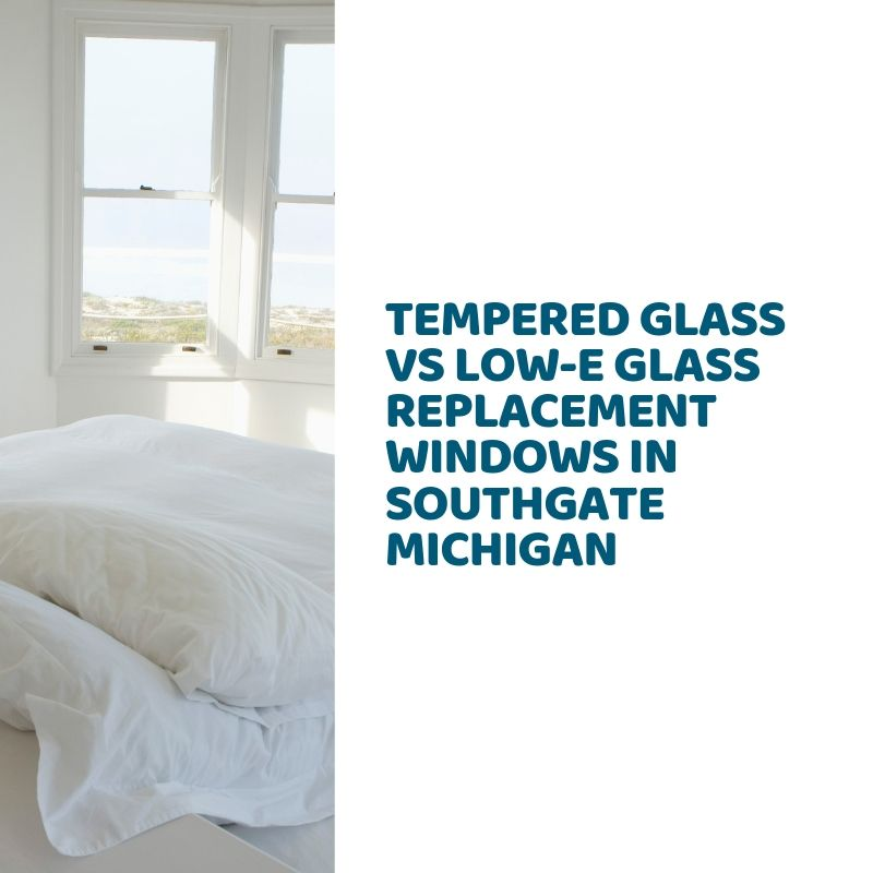 Tempered Glass vs Low-E Glass Replacement Windows in Southgate Michigan
