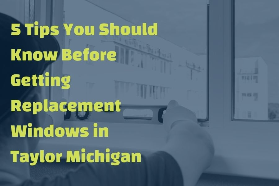 5 Tips You Should Know Before Getting Replacement Windows in Taylor Michigan