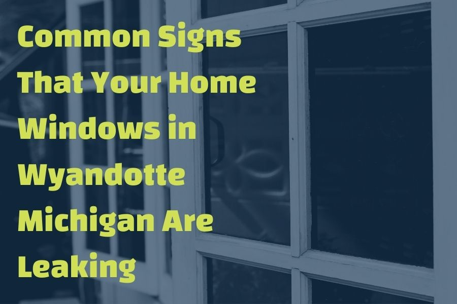 Common Signs That Your Home Windows in Wyandotte Michigan Are Leaking