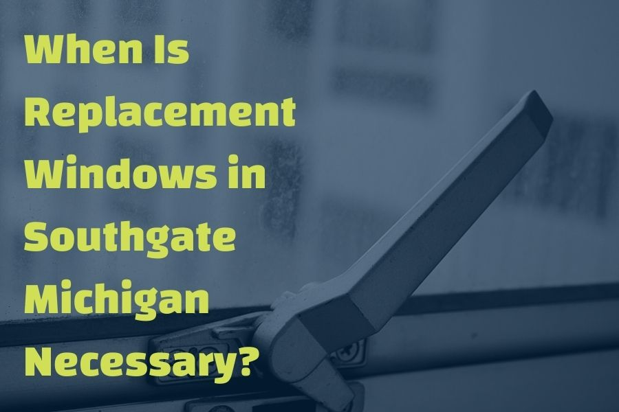 When Is Replacement Windows in Southgate Michigan Necessary?