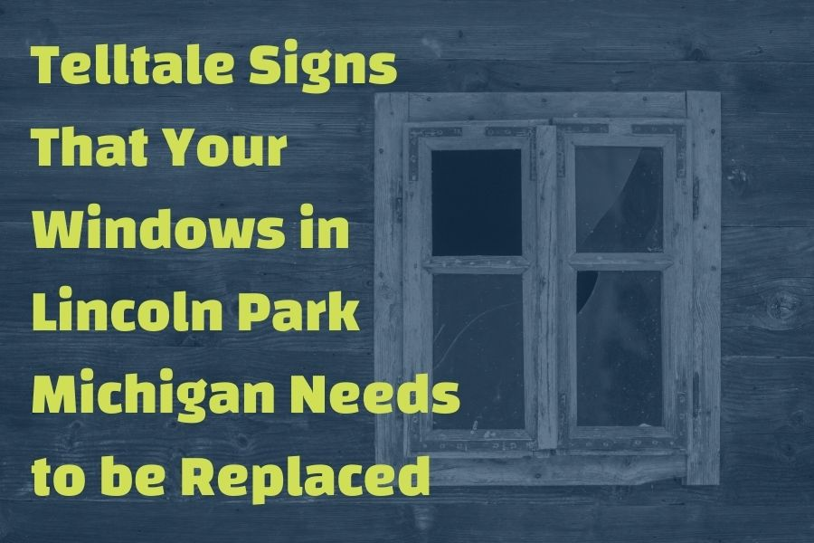 Telltale Signs That Your Windows in Lincoln Park Michigan Needs to be Replaced