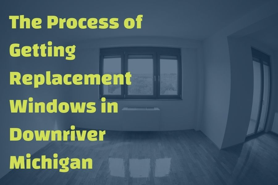 The Process of Getting Replacement Windows in Downriver Michigan
