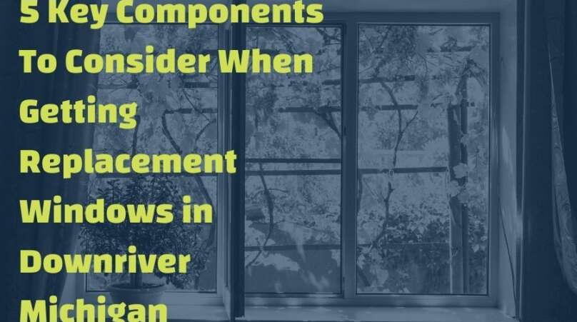 5 Key Components To Consider When Getting Replacement Windows in Downriver Michigan