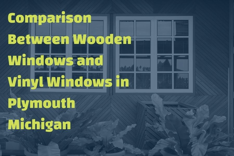 Comparison Between Wooden Windows and Vinyl Windows in Plymouth Michigan