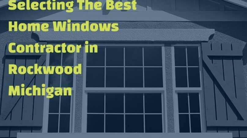 Selecting The Best Home Windows Contractor in Rockwood Michigan