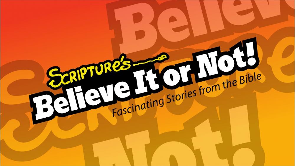 Scriptures: Believe It or Not