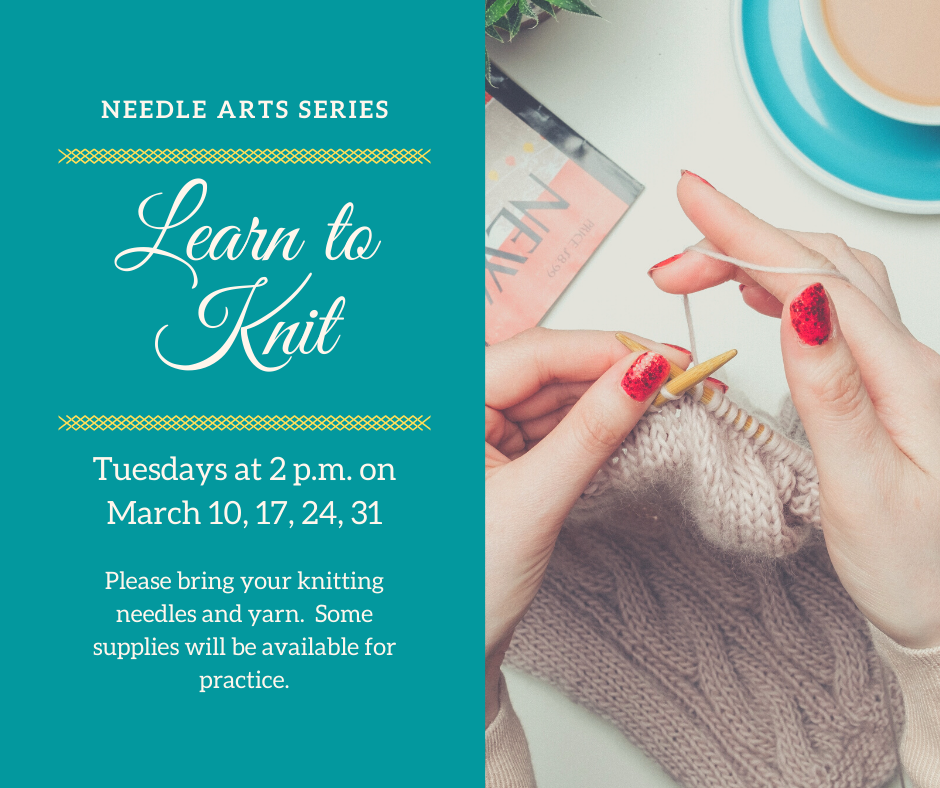 Learn to Knit Tuesdays at 2p.m. on March 10, 17, 24 and 31. Bring needles and yarn.