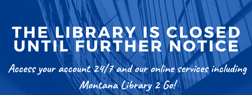 The library is closed until further notice. Access your account 24/7 and our online services including Montana Library 2 Go.