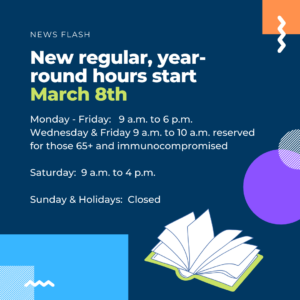 New hours start March 8th Monday-Friday 9 a.m. to 6 p.m., Wednesday & Friday 9 -10 a.m. reserved for 65 plus and immunocompromised, Saturday 9 a.m. to 4 p.m.; Sunday & Holidays closed