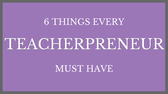6 Things Every Teacherpreneur Must Have
