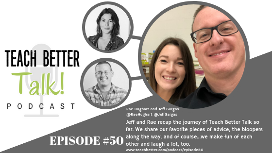 Listen to episode 50 of the Teach Better Talk Podcast with Jeff Gargas and Rae Hughart