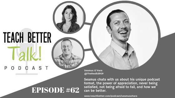 Listen to episode 62 of the Teach Better Talk Podcast with Seamus O'Hara