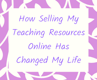 Here is how selling my teaching resources online changed my life.