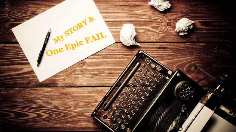 My STORY & One Epic FAIL