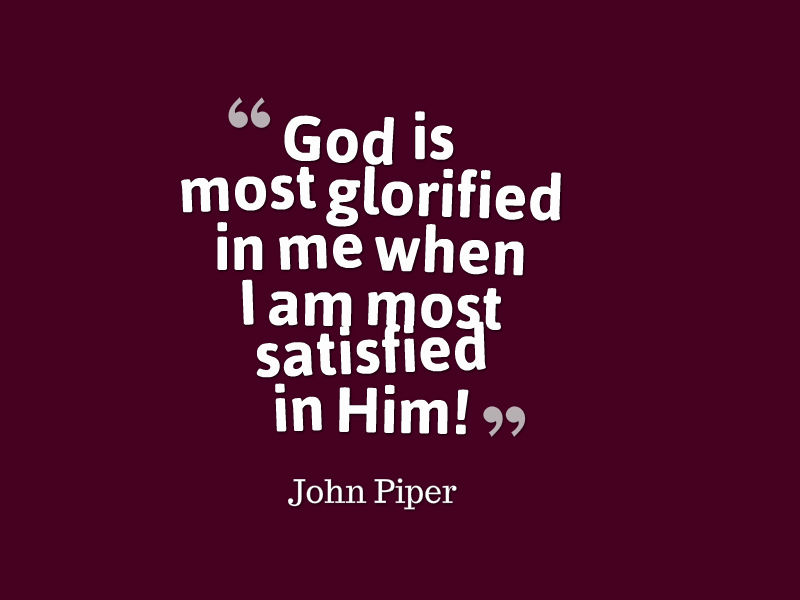 God is most glorified when I am most satisfied in Him