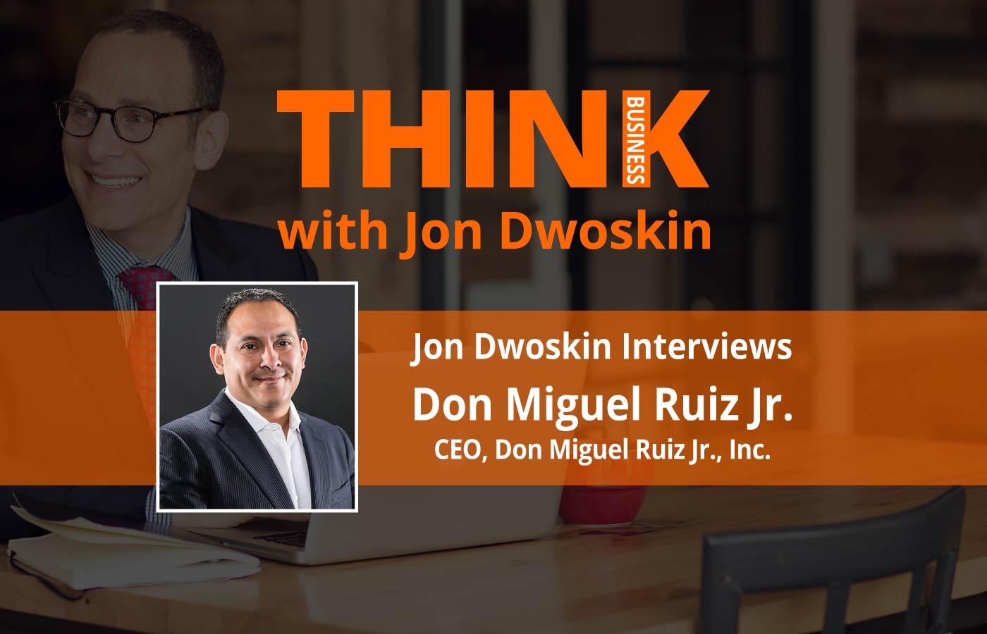 THINK Business Podcast: Jon Dwoskin Interviews Don Miguel Ruiz Jr, CEO, Don Miguel Ruiz Jr., Inc