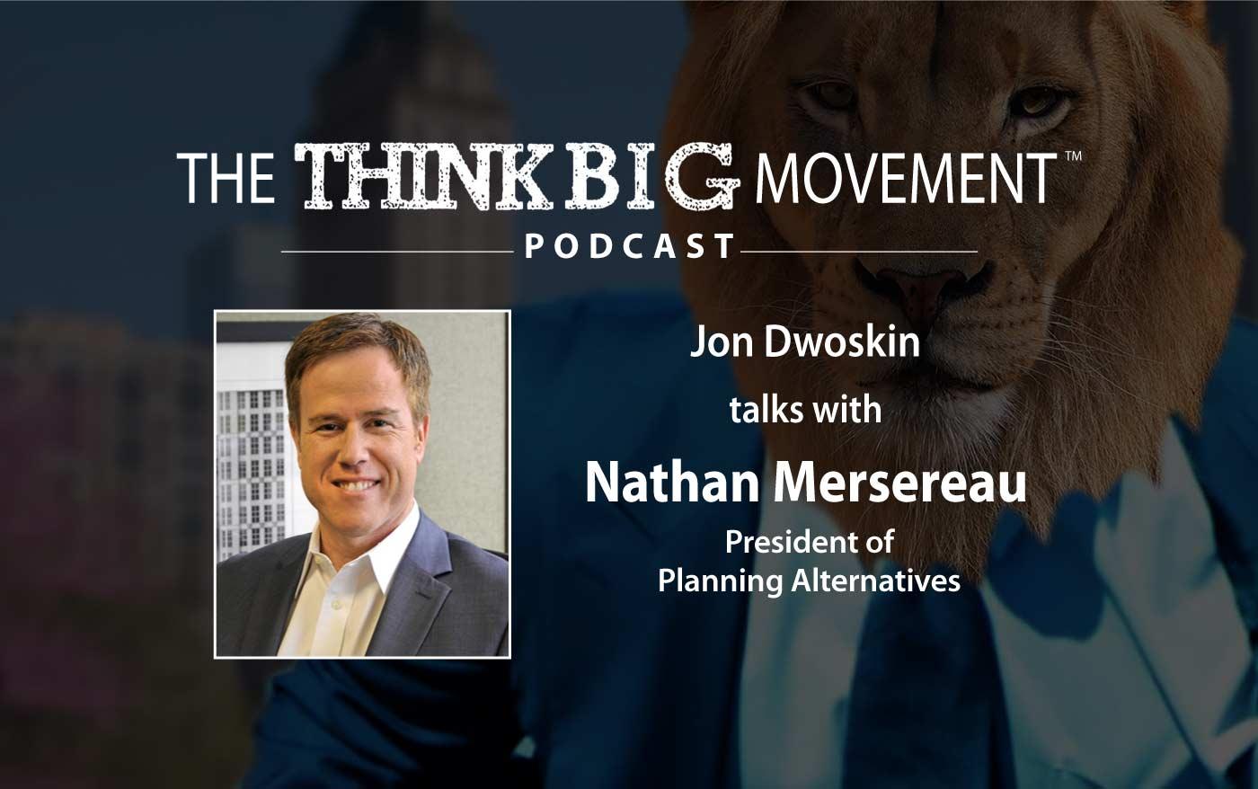 Think Big Movement Podcast - Jon Dwoskin Interviews Nathan Mersereau, President of Planning Alternatives