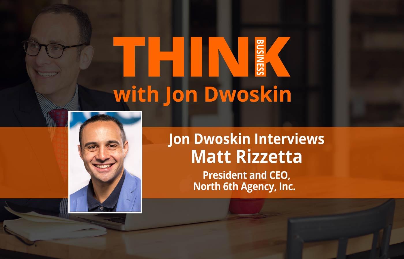 THINK Business: Jon Dwoskin Interviews Matt Rizzetta, President and CEO of North 6th Agency, Inc.