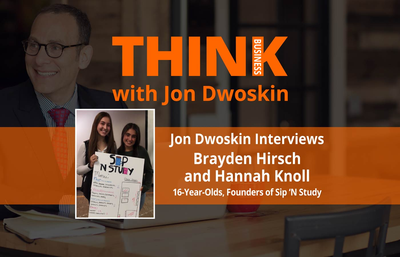THINK Business Podcast: Jon Dwoskin Interviews Brayden Hirsch and Hannah Knoll, 16-Year-Olds, Founders of Sip 'N Study