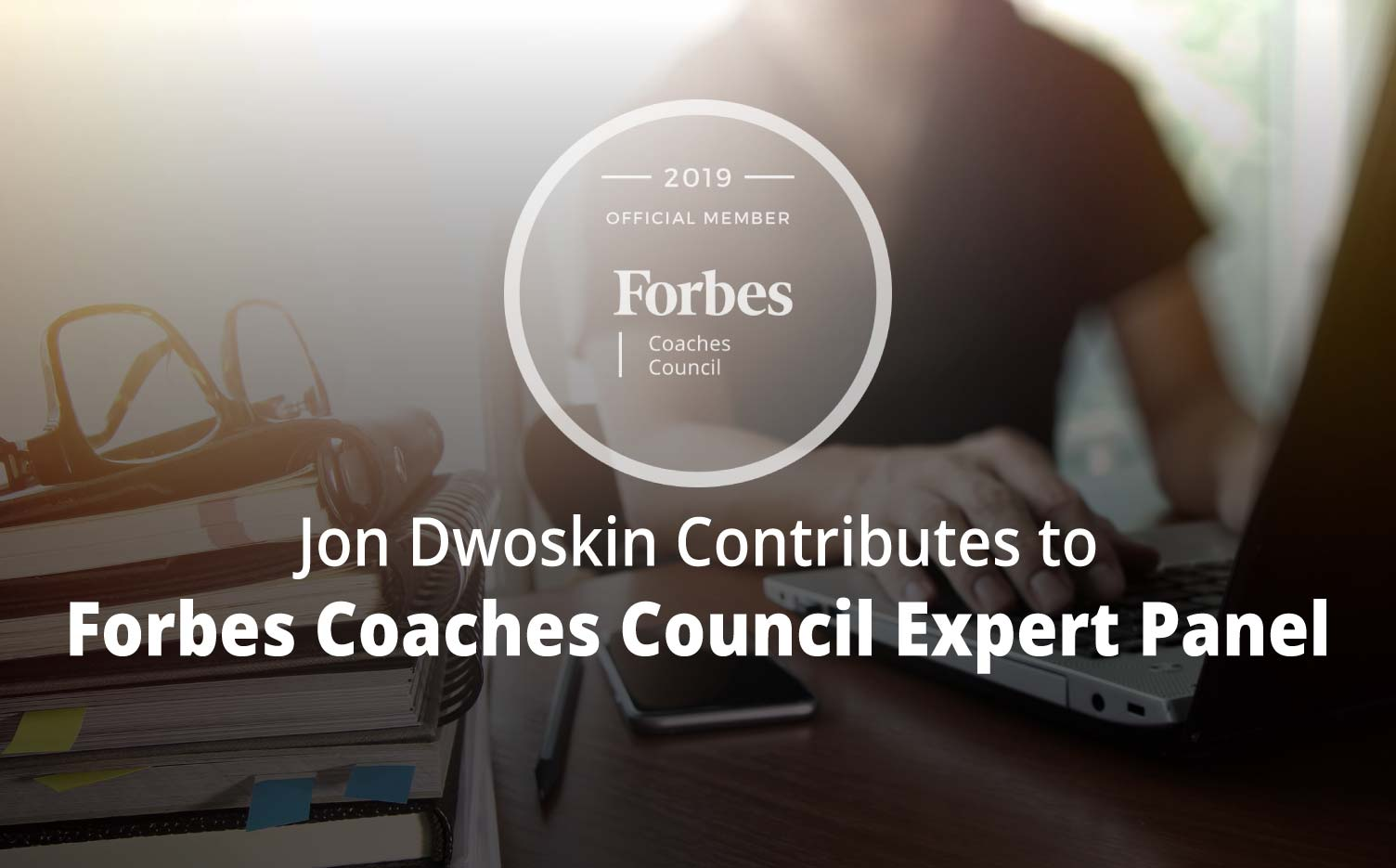 Jon Contributes to Forbes Coaches Council Expert Panel: 13 Things Every New Employee Should Do In Their First 90 Days On The Job