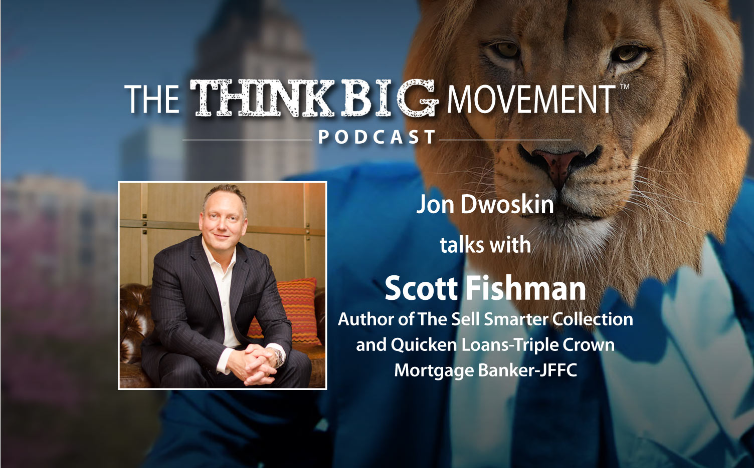 The Think Big Podcast - Jon Dwoskin Interviews Scott Fishman, Author of The Sell Smarter Collection, Quicken Loans-Triple Crown Mortgage Banker-JFFC