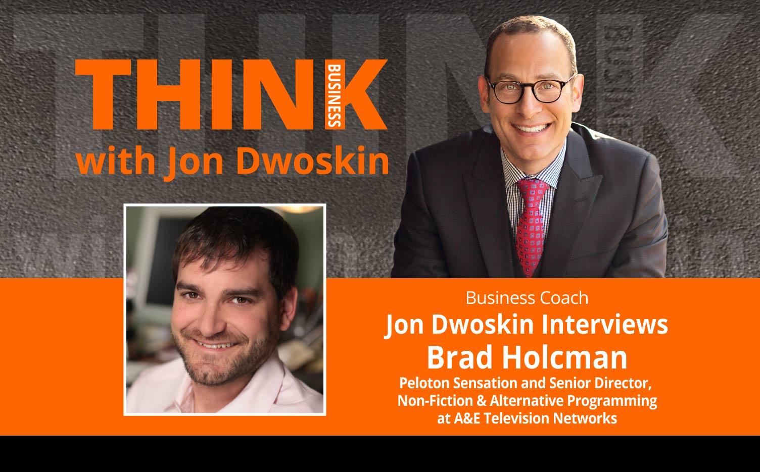 THINK Business Podcast: Jon Dwoskin Interviews Brad Holcman Peloton Sensation and Senior Director, Non-Fiction & Alternative Programming at A&E Television Networks