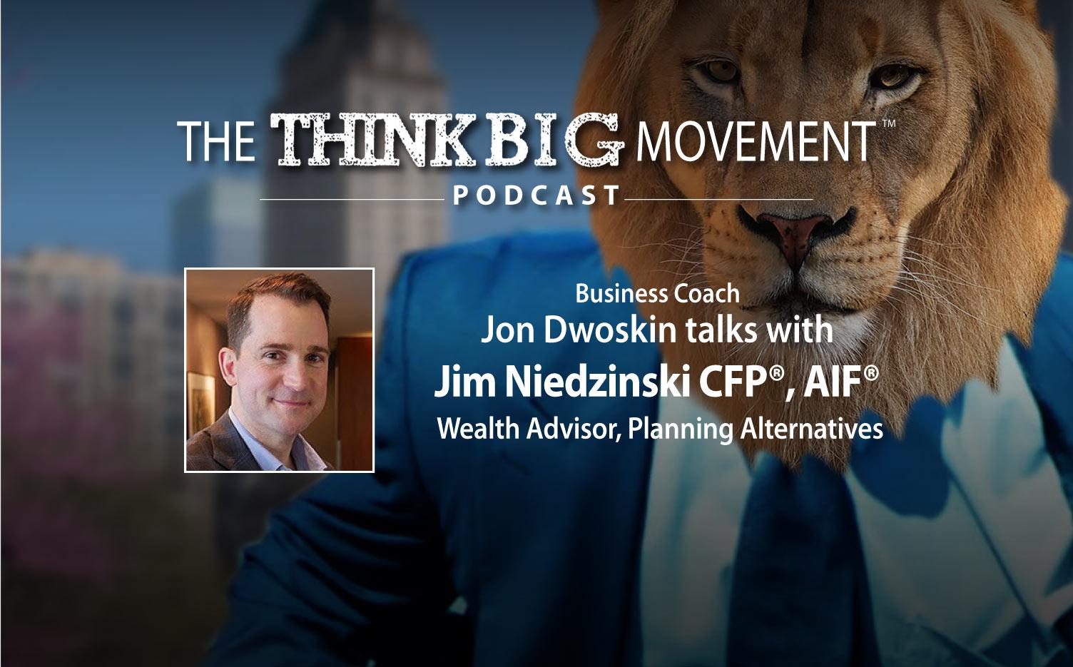 Think Big Movement Podcast: Jon Dwoskin Interviews Jim Niedzinski CFP®, AIF®, Wealth Advisor, Planning Alternatives