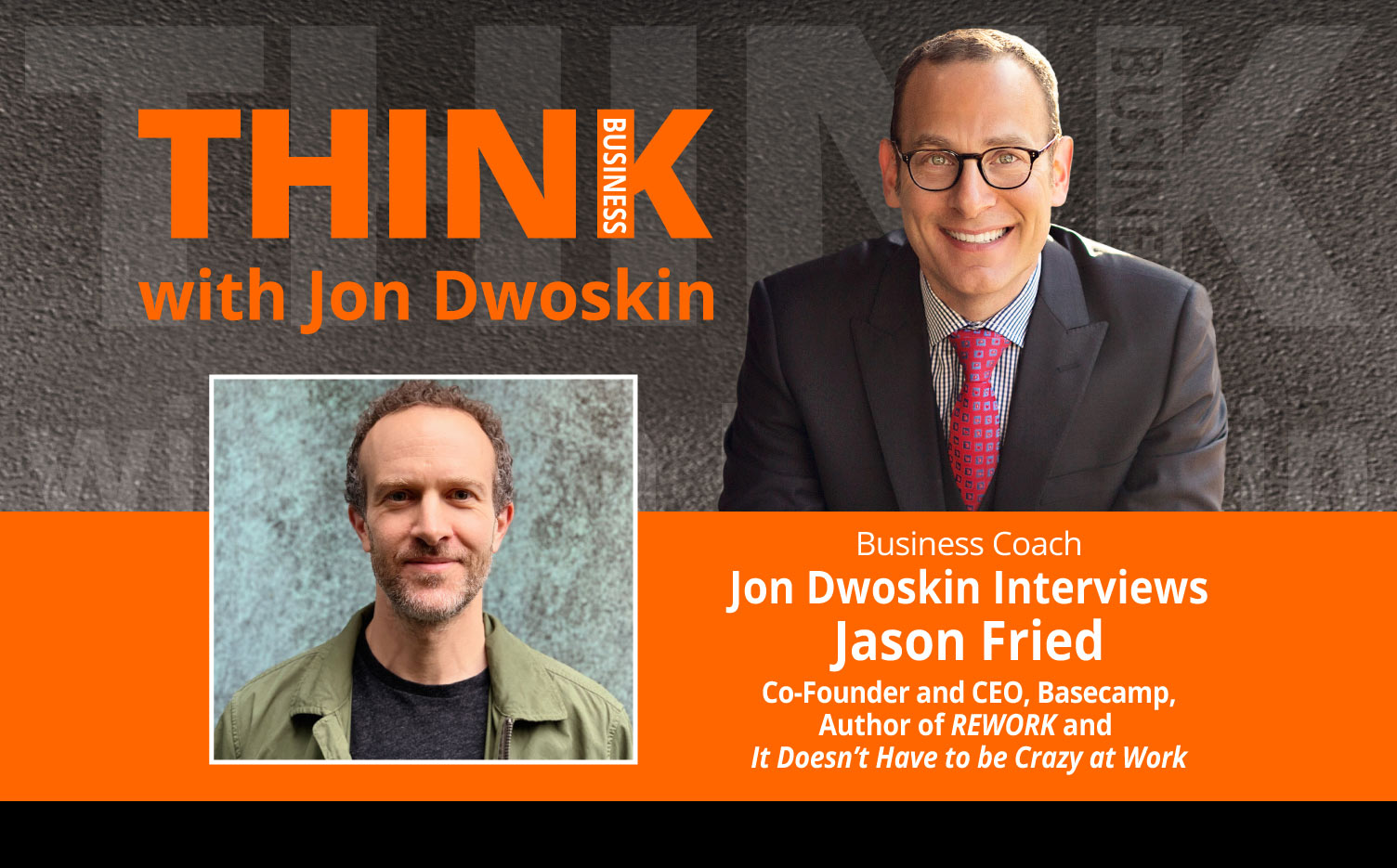 THINK Business Podcast: Jon Dwoskin Interviews Jason Fried, Author, Co-Founder and CEO of Basecamp