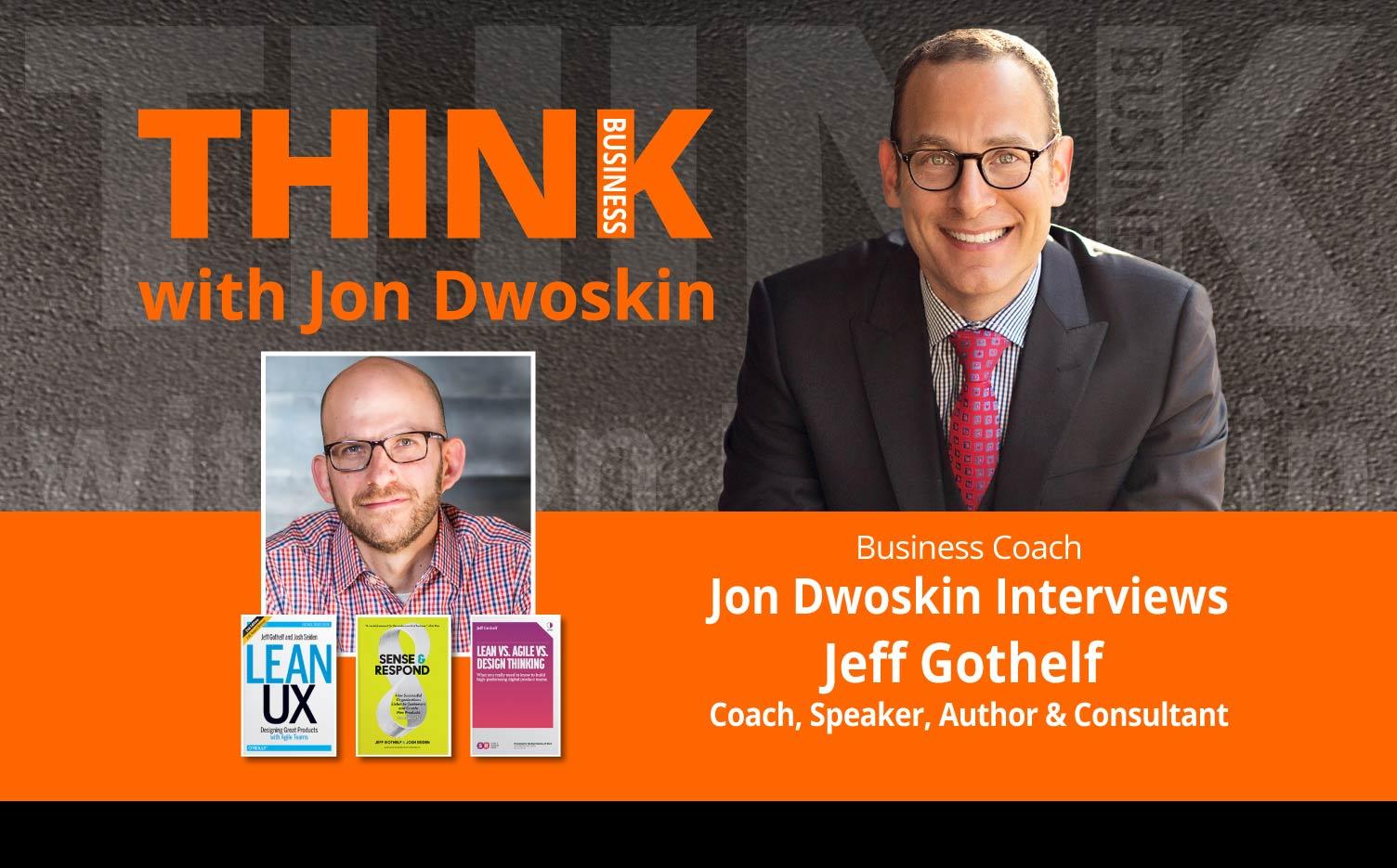 THINK Business Podcast: Jon Dwoskin Interviews Jeff Gothelf, Coach, Speaker, Author & Consultant