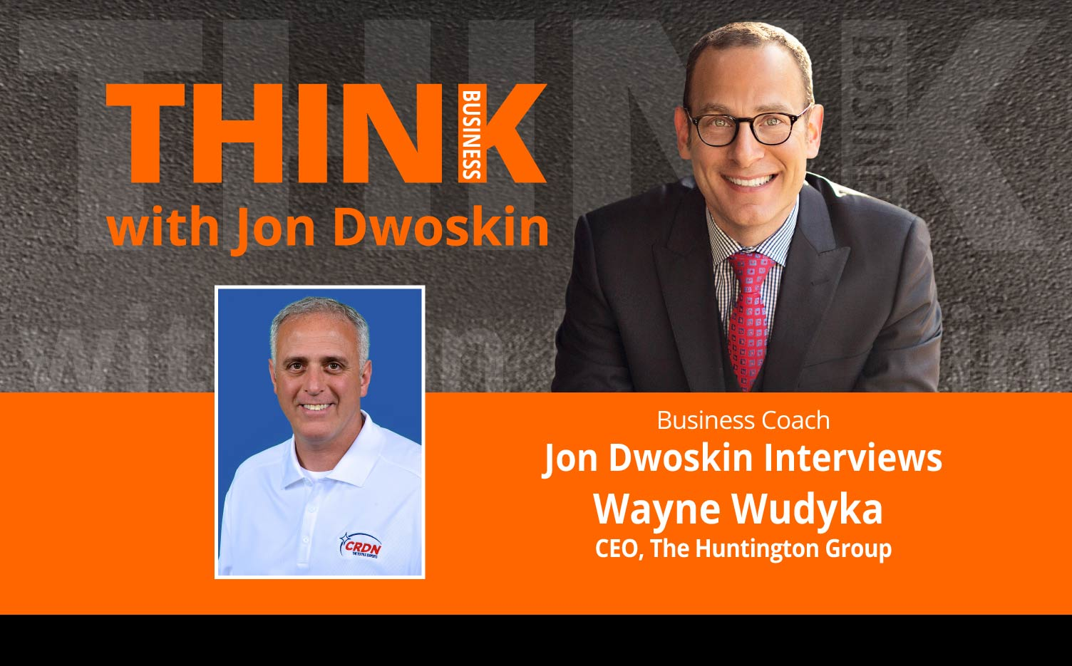 THINK Business Podcast: Jon Dwoskin Interviews Wayne Wudyka, CEO, The Huntington Group